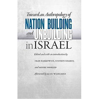 Towards an Anthropology of Nation Building and Unbuilding in Israel door Afterword door Alex Weingrod & Edited by Fran Markowitz & Edited by Stephen Sharot & Edited by Moshe Shokeid