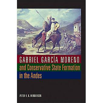 Gabriel Garcia Moreno and Conservative State Formation in the Andes by Peter V. N. Henderson