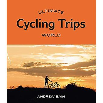 Ultimate Cycling Trips World by Andrew Bain