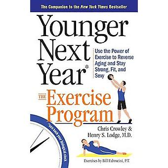 Younger Next Year The Exercise Program Use the Power of Exercise to Reverse Aging and Stay Strong Fit and Sexy by Crowley & Chris
