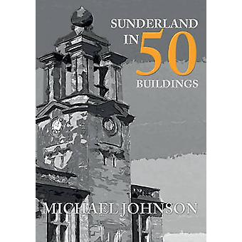 Sunderland in 50 Buildings by Michael Johnson - 9781445651170 Book