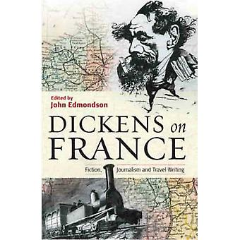 Dickens on France - Fiction - Journalism and Travel Writing by Charles