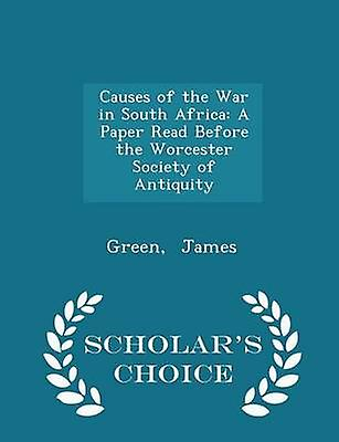 Causes of the War in South Africa A Paper Read Before the Worcester Society of Antiquity  Scholars Choice Edition by James & Green