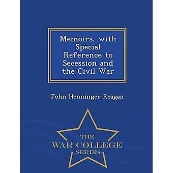 Memoirs with Special Reference to Secession and the Civil War  War College Series by Reagan & John Henninger
