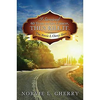 I Survived 60 Years to Get Cancer Then Kill It. by Cherry & Norvie L.