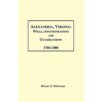 Alexandria Virginia Wills Administrations and Guardianships 17861800 by Pippenger & Wesley E.