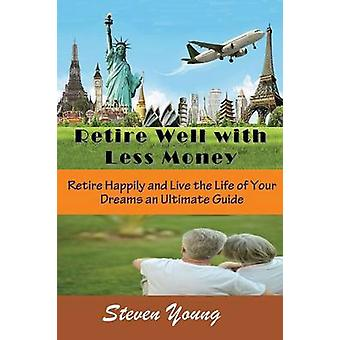Retire Well with Less Money Retire Happily and Live the Life of Your Dreams An Ultimate Guide by Young & Steven