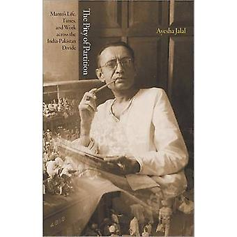 The Pity of Partition - Manto's Life - Times - and Work Across the Ind