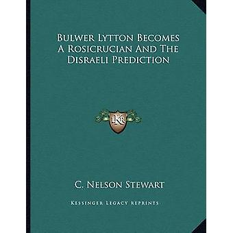 Bulwer Lytton Becomes a Rosicrucian and the Disraeli Prediction by C