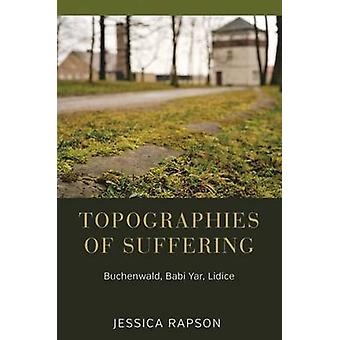 Topographies of Suffering Buchenwald Babi Yar Lidice by Rapson & Jessica