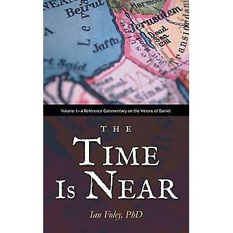 The Time Is Near Volume 1A Reference Commentary on the Visions of Daniel by Foley Phd & Ian