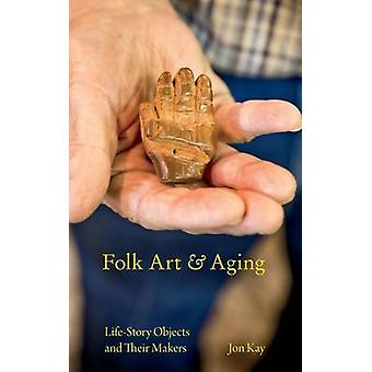 Folk Art and Aging LifeStory Objects and Their Makers by Kay & Jon