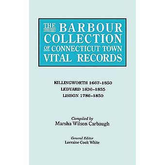 The Barbour Collection of Connecticut Town Vital Records. Volume 21 Killingworth 16671850 Ledyard 18361855 Lisbon 17861850 by White & Lorraine Cook