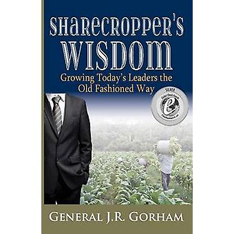 Sharecroppers Wisdom Growing Todays Leaders the Old Fashioned Way by Gorham & General JR