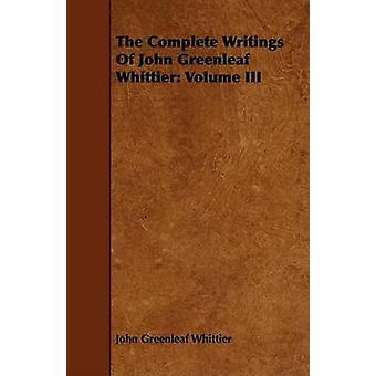 The Complete Writings of John Greenleaf Whittier Volume III by Whittier & John Greenleaf
