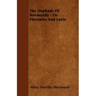 The Orphans Of Normandy  Or Florentin And Lucie by Sherwood & Mary Martha