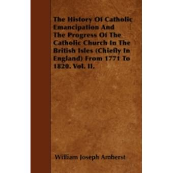 The History Of Catholic Emancipation And The Progress Of The Catholic Church In The British Isles Chiefly In England From 1771 To 1820. Vol. II. by Amherst & William Joseph