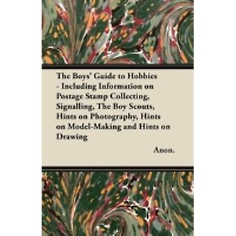 The Boys Guide to Hobbies  Including Information on Postage Stamp Collecting Signalling the Boy Scouts Hints on Photography Hints on ModelMakin by Anon