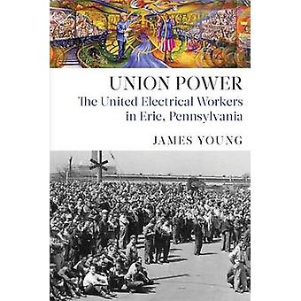 Union Power The United Electrical Workers in Erie Pennsylvania by Young & James