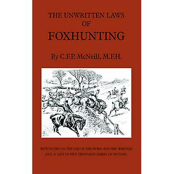 The Unwritten Laws of Foxhunting  With Notes on the Use of Horn and Whistle and a List of Five Thousand Names of Hounds History of Hunting by McNeill & M. F. H. C. F. P.