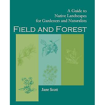 Field and Forest A Guide to Native Landscapes for Gardeners and Naturalists by Scott & Jane