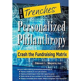 Personalized Philanthropy Crash the Fundraising Matrix by Meyers & Steven L.