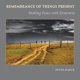 Remembrance of Things Present Making Peace with Dementia by Maeck & Peter