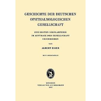 Geschichte Der Deutschen Ophthalmologischen Gesellschaft Zur Ersten Sakularfeier Im Auftrage Der Gesellschaft Geschrieben by Esser & Albrecht