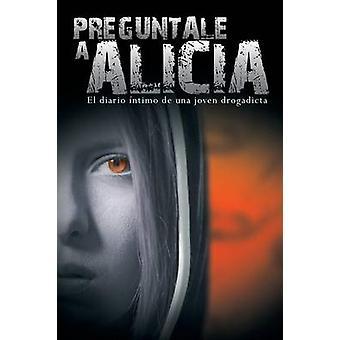 Preguntale a Alicia El Diario Intimo de Una Joven Drogadicta by Anonimo