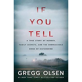 If You Tell  A True Story of Murder Family Secrets and the Unbreakable Bond of Sisterhood by Gregg Olsen