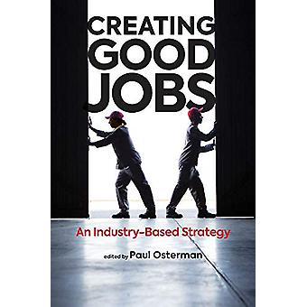 Creating Good Jobs - An Industry-Based Strategy by Paul Osterman - 978