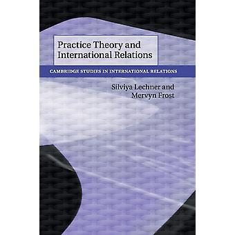 Practice Theory and International Relations by Lechner & Silviya Kings College LondonFrost & Mervyn Kings College London
