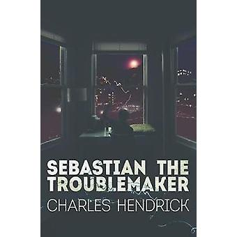 Sebastian the Troublemaker by Charles W. Hendrick - 9781909121942 Book