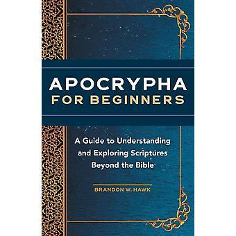 Apokryf för nybörjare En guide till att förstå och utforska skrifter bortom Bibeln av Brandon W Hawk