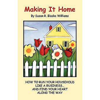 Making It Home How to Run Your Household Like a Business...and Find Your Heart Along the Way by Williams & Susan R. Blaske