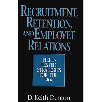 Rekrytering Retention och Employee Relations FieldTested strategier för 90-talet av Denton & D. Keith