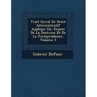Trait Gnral De Droit Administratif Appliqu Ou. Expose De La Doctrine Et De La Jurisprudence Volume 3 by Dufour & Gabriel