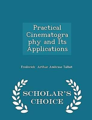 Practical Cinematography and Its Applications  Scholars Choice Edition by Arthur Ambrose Talbot & Frederick