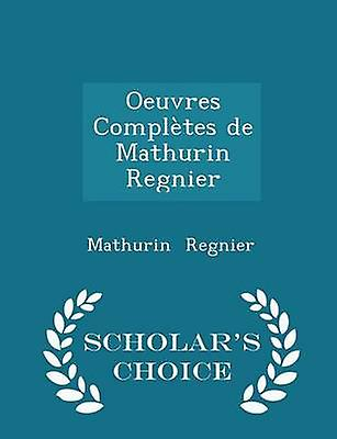 Oeuvres Compltes de Mathurin Regnier  Scholars Choice Edition by Regnier & Mathurin