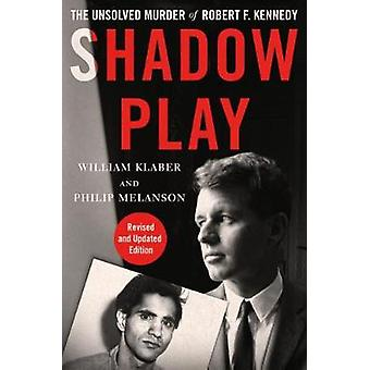 Shadow Play - The Unsolved Murder of Robert F. Kennedy by William Klab