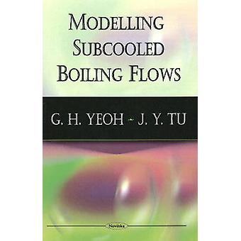 Modelling Subcooled Boiling Flows by G.H. Yeoh - J.Y. Tu - 9781604569
