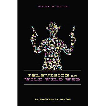Television on the Wild - Wild Web - And How to Blaze Your Own Trail by