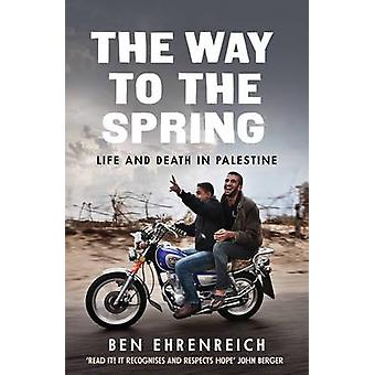 The Way to the Spring - Life and Death in Palestine by Ben Ehrenreich