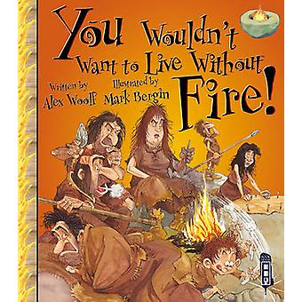 You Wouldn't Want to Live Without Fire! by Alex Woolf - Bergin Mark -