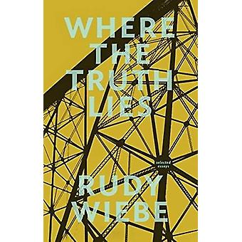 Where the Truth Lies - Selected Essays by Rudy Wiebe - 9781926455754 B