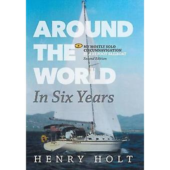 Around the World in Six Years My mostly solo circumnavigation in a 35 foot sailboat by Holt & Henry