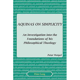 Aquinas on Simplicity  An Investigation into the Foundations of his Philosophical Theology by Peter J Weigel