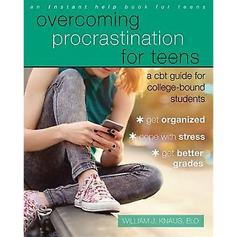 Overcoming Procrastination for Teens  A CBT Guide for CollegeBound Students by Dr William J Knaus