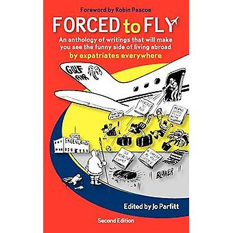 Forced to Fly  An Anthology of Writings That Will Make You See the Funny Side of Living Abroad by Parfitt & Jo