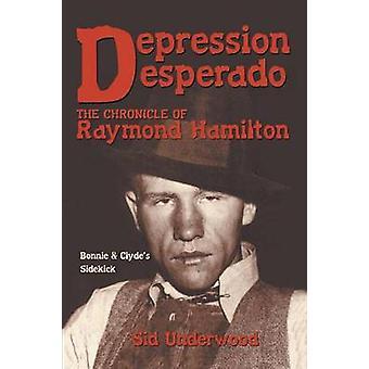 Depression Desperado The Chronicle of Raymond Hamilton by Underwood & Sid